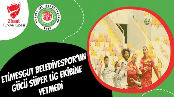 Etimesgut Belediyespor'un gücü Süper Lig ekibine yetmedi