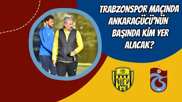 Trabzonspor maçında Ankaragücü'nün başında kim yer alacak?