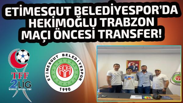 Etimesgut Belediyespor'da Hekimoğlu Trabzon maçı öncesi transfer!
