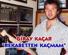 """Giray Kaçar """"Rekabetten kaçmam"""""""