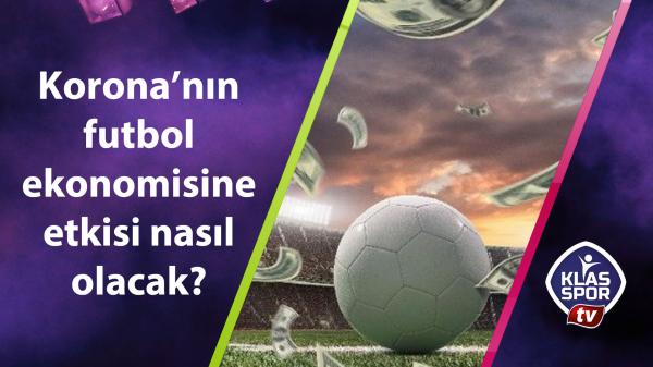 Korona'nın futbol ekonomisine etkisi nasıl olacak?