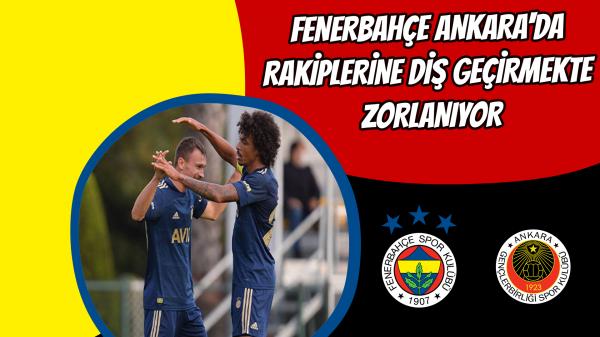 Fenerbahçe Ankara'da rakiplerine diş geçirmekte zorlanıyor