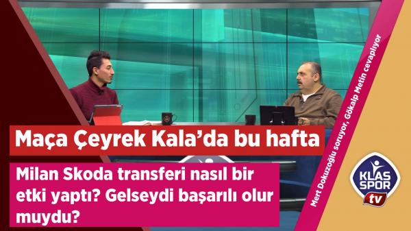 Maça Çeyrek Kala'da Milan Škoda gerçeği...