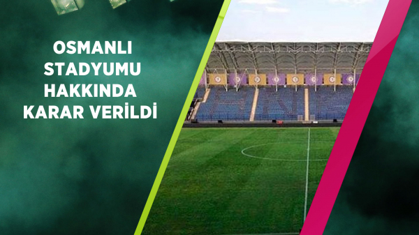 Osmanlı Stadyumu hakkında karar verildi