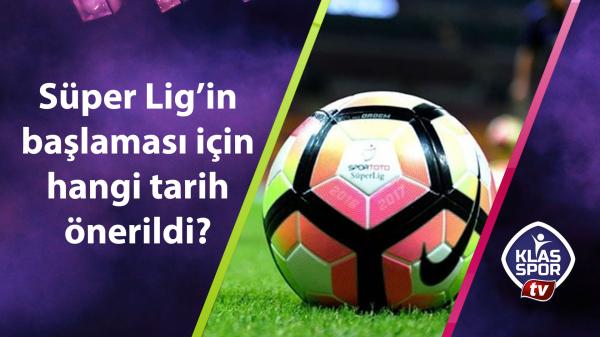 Süper Lig'in başlaması için hangi tarih önerildi?