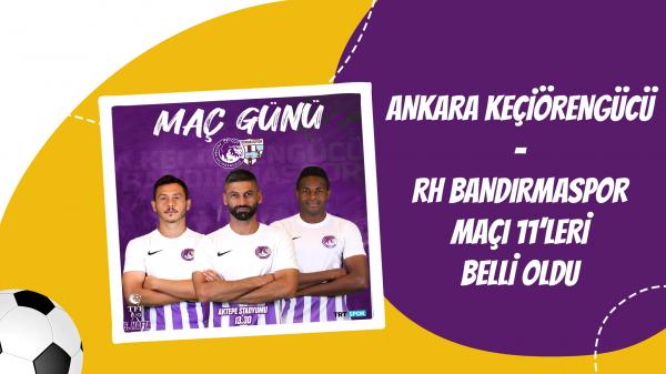 Ankara Keçiörengücü - RH Bandırmaspor maçı 11'leri belli oldu