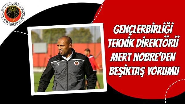 Gençlerbirliği Teknik Direktörü Mert Nobre'den Beşiktaş yorumu