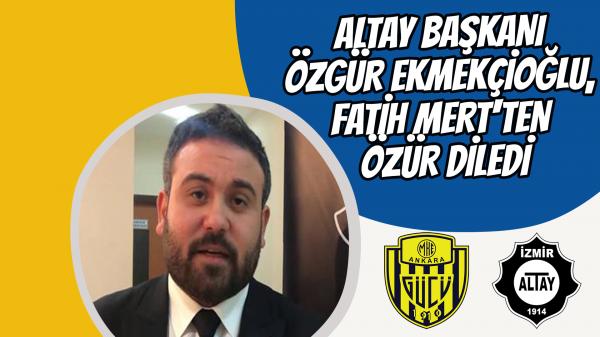 Altay Başkanı Özgür Ekmekçioğlu, Fatih Mert'ten özür diledi
