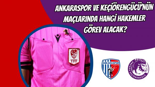 Ankaraspor ve Keçiörengücü'nün maçlarında hangi hakemler görev alacak?
