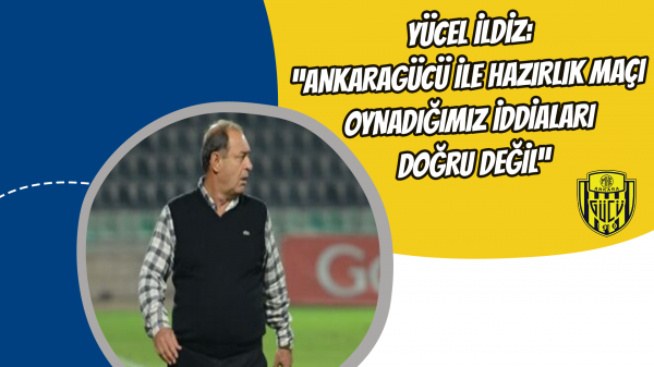 """Yücel İldiz: """"Ankaragücü ile hazırlık maçı oynadığımız iddiaları doğru değil"""""""