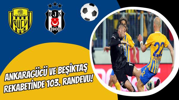 Ankaragücü ve Beşiktaş rekabetinde 103. Randevu!