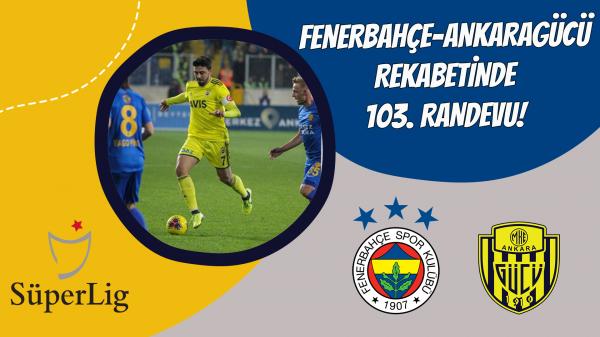 Fenerbahçe-Ankaragücü rekabetinde 103. Randevu!