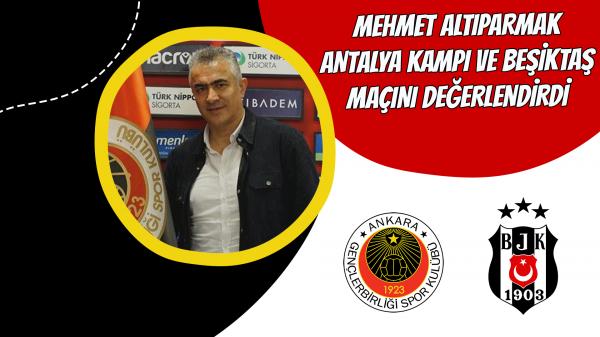 Mehmet Altıparmak Antalya kampı ve Beşiktaş maçını değerlendirdi