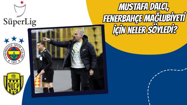 Mustafa Dalcı, Fenerbahçe mağlubiyeti için neler söyledi?