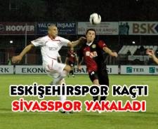 Eskişehirspor kaçtı Sivasspor yakaladı..