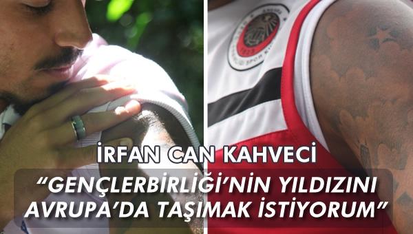 """İrfan Can Kahveci """"Gençlerbirliği'nin yıldızını Avrupa'da taşımak isterim!"""""""