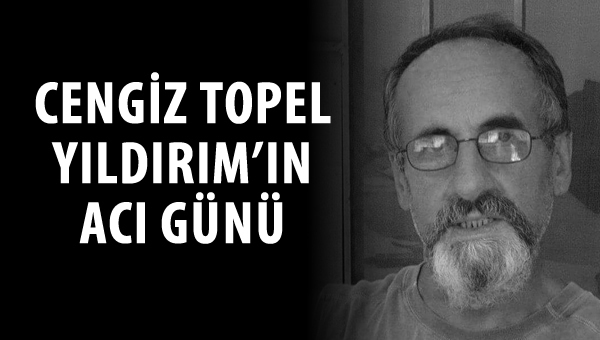 Cengiz Topel Yıldırım'ın acı günü