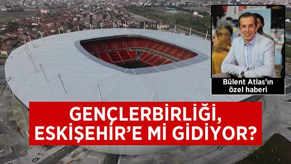 Gençlerbirliği Eskişehir'e mi gidiyor?