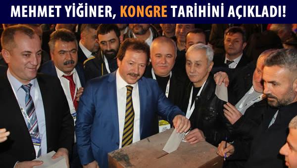 Mehmet Yiğiner, kongre tarihini açıkladı!