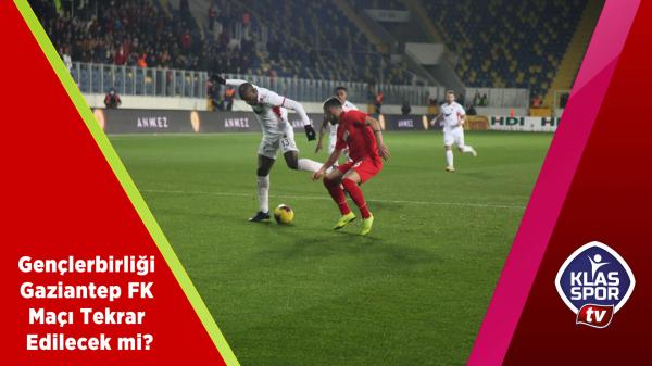 Gençlerbirliği - Gaziantep FK maçı tekrar edilecek mi?