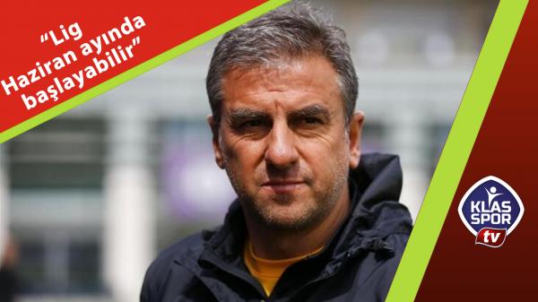 Hamza Hamzaoğlu: Lig Haziran ayında başlayabilir