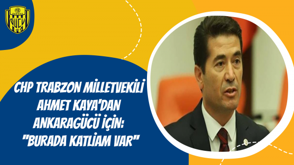 CHP Trabzon Milletvekili Ahmet Kaya'dan Ankaragücü İçin: ''Burada Katliam Var''