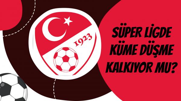 Süper Ligde Küme Düşme Kalkıyor Mu?