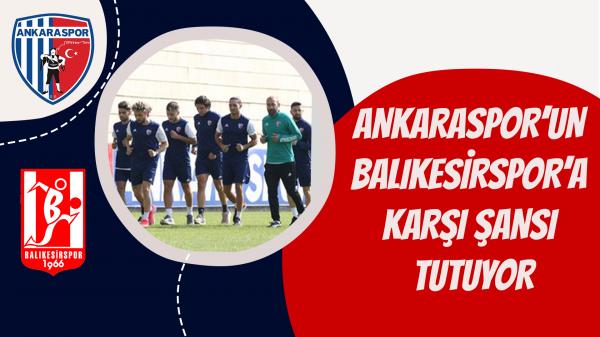 Ankaraspor'un Balıkesirspor'a karşı şansı tutuyor