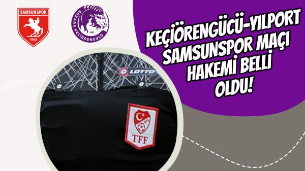 Keçiörengücü-Yılport Samsunspor maçı hakemi belli oldu!