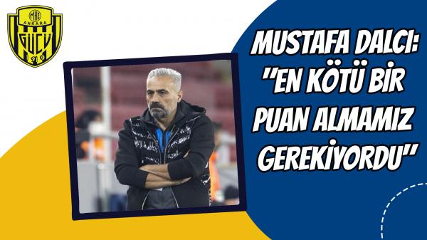 """Mustafa Dalcı: """"En kötü bir puan almamız gerekiyordu"""""""