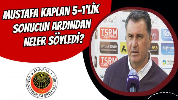 Mustafa Kaplan 5-1'lik sonucun ardından neler söyledi?
