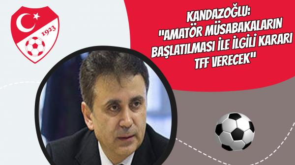 """Kandazoğlu: """"Amatör müsabakaların başlatılması ile ilgili kararı TFF verecek"""""""