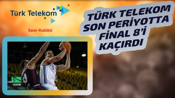 Türk Telekom Final 8'e kalamadı