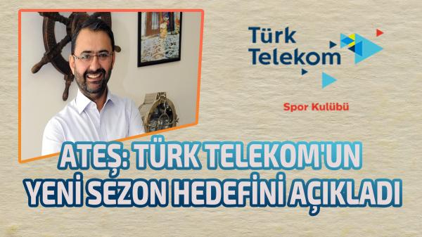 Ateş: Türk Telekom'un yeni sezon hedefini açıkladı